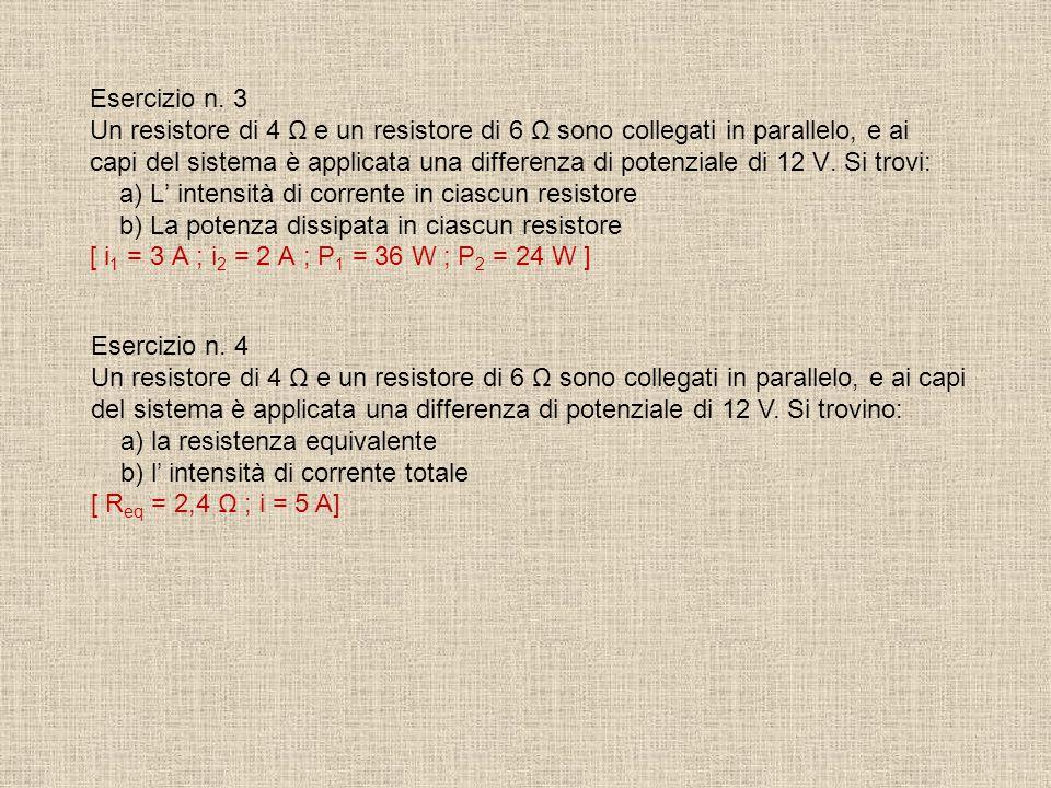 Esercizio n. 3 Un resistore di 4 Ω e un resistore di 6 Ω sono collegati in parallelo, e ai capi del sistema è applicata una differenza di potenziale di 12 V. Si trovi: a) L' intensità di corrente in ciascun resistore b) La potenza dissipata in ciascun resistore [ i1 = 3 A ; i2 = 2 A ; P1 = 36 W ; P2 = 24 W ]